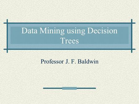 Data Mining using Decision Trees Professor J. F. Baldwin.