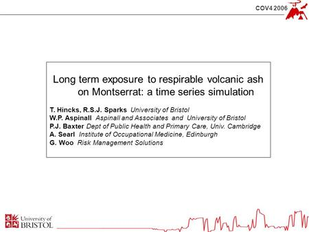 COV4 2006 Long term exposure to respirable volcanic ash on Montserrat: a time series simulation T. Hincks, R.S.J. Sparks University of Bristol W.P. Aspinall.