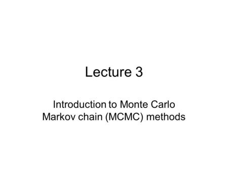 Lecture 3 Introduction to Monte Carlo Markov chain (MCMC) methods.