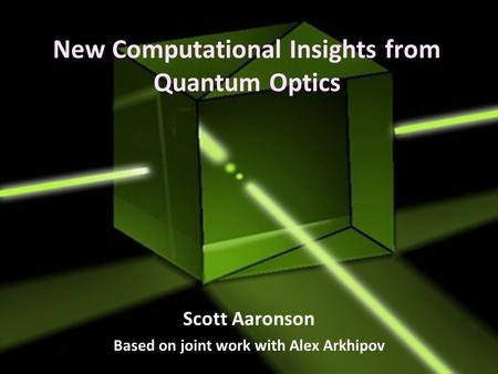 New Computational Insights from Quantum Optics Scott Aaronson Based on joint work with Alex Arkhipov.