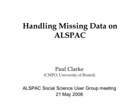 Handling Missing Data on ALSPAC Paul Clarke (CMPO, University of Bristol) ALSPAC Social Science User Group meeting 21 May 2008.