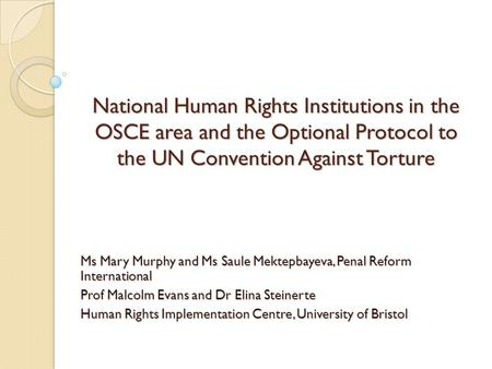 National Human Rights Institutions in the OSCE area and the Optional Protocol to the UN Convention Against Torture Ms Mary Murphy and Ms Saule Mektepbayeva,