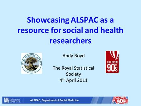 Showcasing ALSPAC as a resource for social and health researchers Andy Boyd The Royal Statistical Society 4 th April 2011.