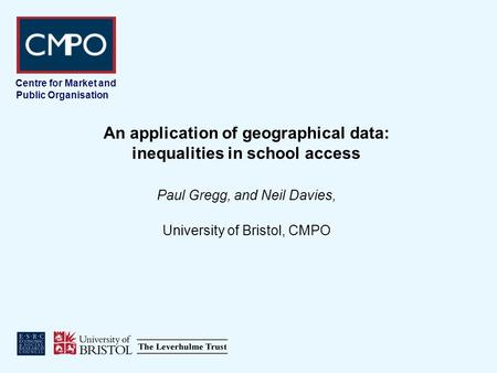 Centre for Market and Public Organisation An application of geographical data: inequalities in school access Paul Gregg, and Neil Davies, University of.