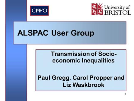 1 Transmission of Socio- economic Inequalities Paul Gregg, Carol Propper and Liz Waskbrook ALSPAC User Group.