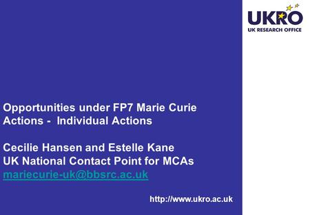 Opportunities under FP7 Marie Curie Actions - Individual Actions Cecilie Hansen and Estelle Kane UK National Contact Point for MCAs.