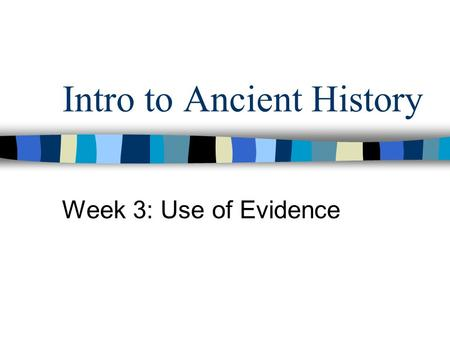 Intro to Ancient History Week 3: Use of Evidence.