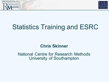 Statistics Training and ESRC Chris Skinner National Centre for Research Methods University of Southampton.