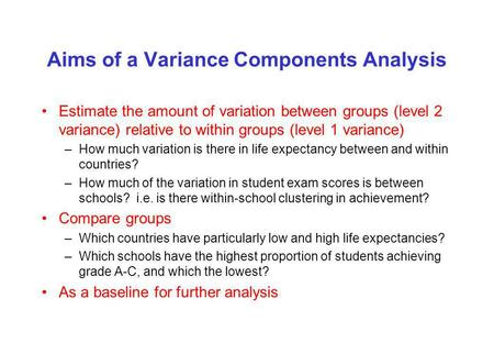 Aims of a Variance Components Analysis Estimate the amount of variation between groups (level 2 variance) relative to within groups (level 1 variance)