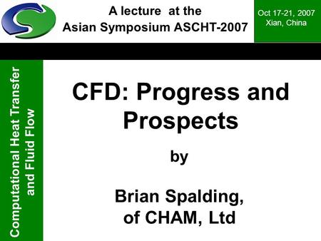 Computational Heat Transfer and Fluid Flow Oct 17-21, 2007 Xian, China CFD: Progress and Prospects by Brian Spalding, of CHAM, Ltd A lecture at the Asian.