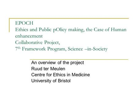 EPOCH Ethics and Public pOlicy making, the Case of Human enhancement Collaborative Project, 7 th Framework Program, Science –in-Society An overview of.