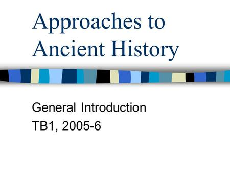 Approaches to Ancient History General Introduction TB1, 2005-6.