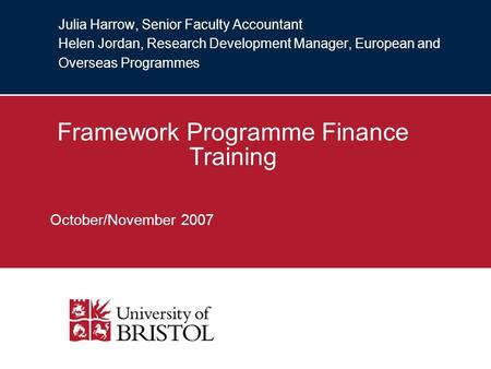 Julia Harrow, Senior Faculty Accountant Helen Jordan, Research Development Manager, European and Overseas Programmes Framework Programme Finance Training.