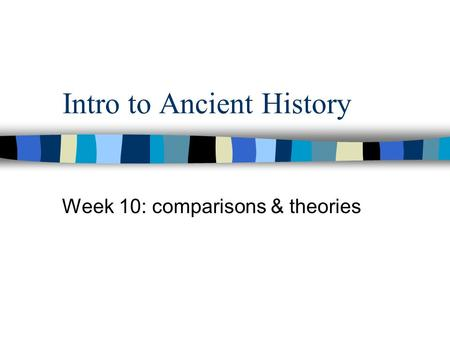Intro to Ancient History Week 10: comparisons & theories.