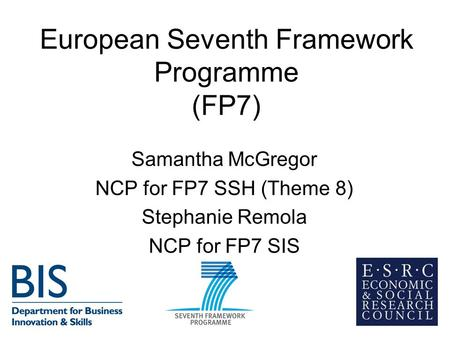European Seventh Framework Programme (FP7) Samantha McGregor NCP for FP7 SSH (Theme 8) Stephanie Remola NCP for FP7 SIS.