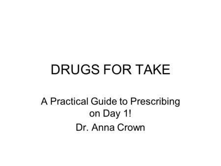 DRUGS FOR TAKE A Practical Guide to Prescribing on Day 1! Dr. Anna Crown.