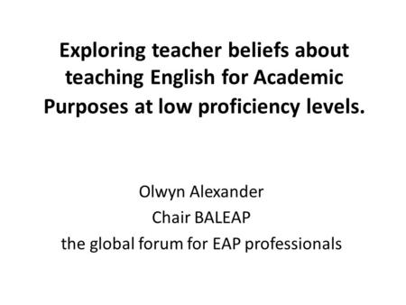 Exploring teacher beliefs about teaching English for Academic Purposes at low proficiency levels. Olwyn Alexander Chair BALEAP the global forum for EAP.
