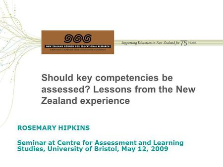 Should key competencies be assessed? Lessons from the New Zealand experience ROSEMARY HIPKINS Seminar at Centre for Assessment and Learning Studies, University.
