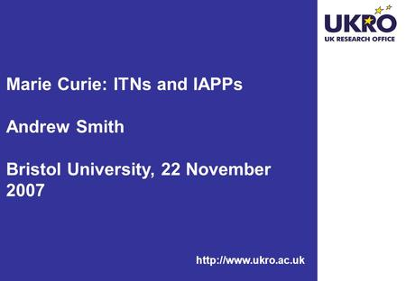 Marie Curie: ITNs and IAPPs Andrew Smith Bristol University, 22 November 2007.