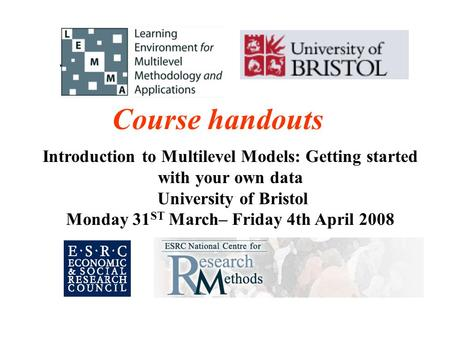 Introduction to Multilevel Models: Getting started with your own data University of Bristol Monday 31 ST March– Friday 4th April 2008 Course handouts.