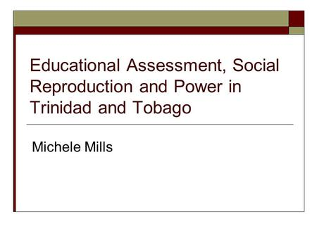 Educational Assessment, Social Reproduction and Power in Trinidad and Tobago Michele Mills.