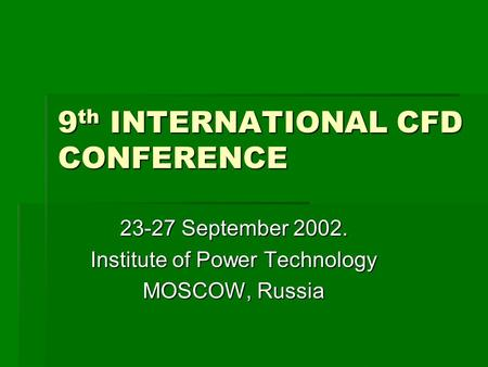 9 th INTERNATIONAL CFD CONFERENCE 23-27 September 2002. Institute of Power Technology MOSCOW, Russia.