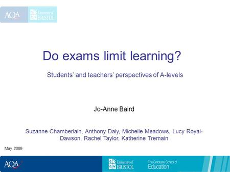 Do exams limit learning? Students and teachers perspectives of A-levels May 2009 Jo-Anne Baird Suzanne Chamberlain, Anthony Daly, Michelle Meadows, Lucy.