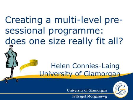 Helen Connies-Laing University of Glamorgan Creating a multi-level pre- sessional programme: does one size really fit all?