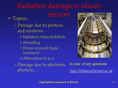 Jaap Velthuis (University of Bristol)1 Radiation damage in silicon sensors Topics: –Damage due to protons and neutrons Radiation induced defects Annealing.