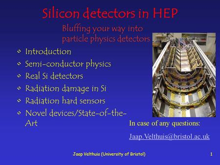 Jaap Velthuis (University of Bristol)1 Silicon detectors in HEP Introduction Semi-conductor physics Real Si detectors Radiation damage in Si Radiation.