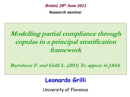 Modelling partial compliance through copulas in a principal stratification framework Bartolucci F. and Grilli L. (2011) To appear in JASA. Leonardo Grilli.