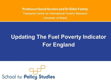 Professor David Gordon and Dr Eldin Fahmy Townsend Centre for International Poverty Research University of Bristol Updating The Fuel Poverty Indicator.