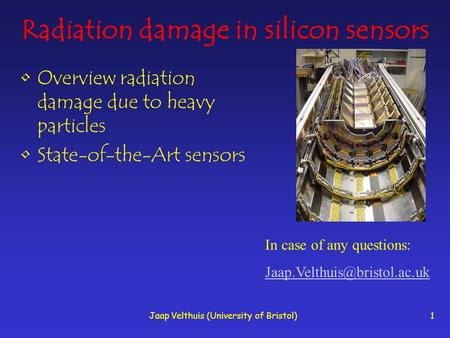 Jaap Velthuis (University of Bristol)1 Radiation damage in silicon sensors Overview radiation damage due to heavy particles State-of-the-Art sensors In.