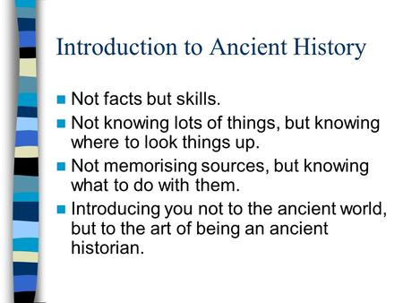 Introduction to Ancient History Not facts but skills. Not knowing lots of things, but knowing where to look things up. Not memorising sources, but knowing.