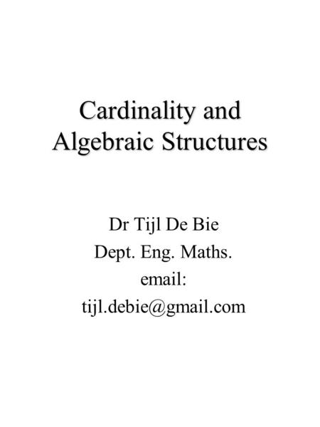 Cardinality and Algebraic Structures Dr Tijl De Bie Dept. Eng. Maths.
