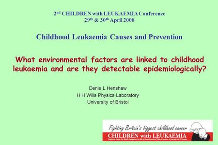 What environmental factors are linked to childhood leukaemia and are they detectable epidemiologically? Denis L Henshaw H H Wills Physics Laboratory University.