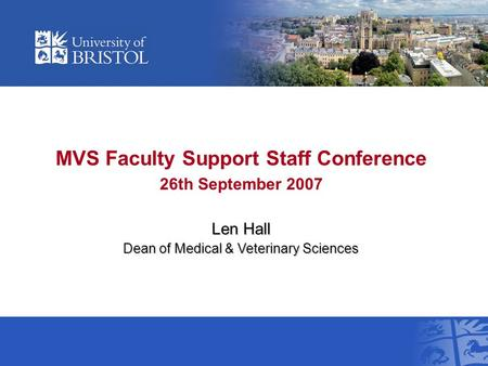 MVS Faculty Support Staff Conference 26th September 2007 Len Hall Dean of Medical & Veterinary Sciences.