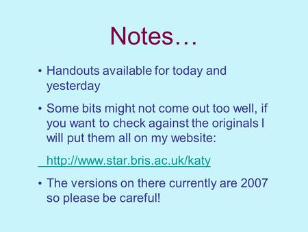 Notes… Handouts available for today and yesterday Some bits might not come out too well, if you want to check against the originals I will put them all.
