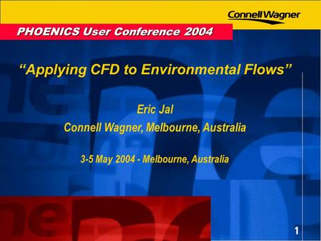 1 PHOENICS User Conference 2004 Applying CFD to Environmental Flows Eric Jal Connell Wagner, Melbourne, Australia 3-5 May 2004 - Melbourne, Australia.