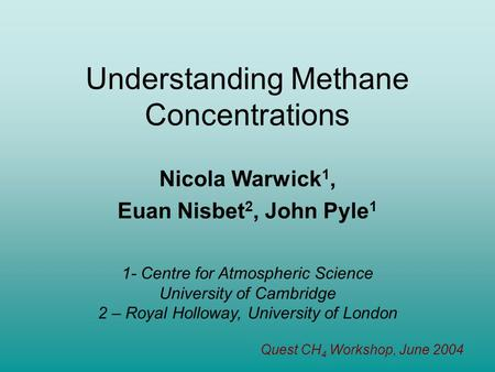 Understanding Methane Concentrations Nicola Warwick 1, Euan Nisbet 2, John Pyle 1 1- Centre for Atmospheric Science University of Cambridge 2 – Royal.
