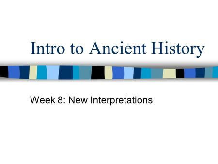 Intro to Ancient History Week 8: New Interpretations.