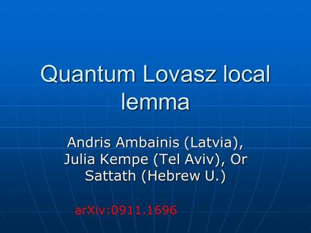 Quantum Lovasz local lemma Andris Ambainis (Latvia), Julia Kempe (Tel Aviv), Or Sattath (Hebrew U.) arXiv:0911.1696.