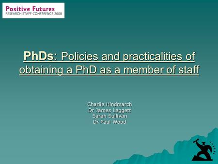 PhDs: Policies and practicalities of obtaining a PhD as a member of staff Charlie Hindmarch Dr James Leggett Sarah Sullivan Dr Paul Wood.