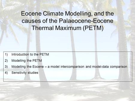 Eocene Climate Modelling, and the causes of the Palaeocene-Eocene Thermal Maximum (PETM) 1)Introduction to the PETM 2)Modelling the PETM 3)Modelling the.