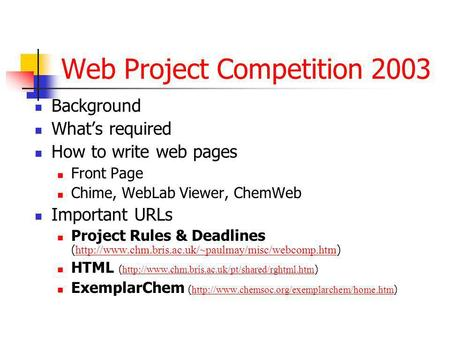 Web Project Competition 2003 Background Whats required How to write web pages Front Page Chime, WebLab Viewer, ChemWeb Important URLs Project Rules & Deadlines.