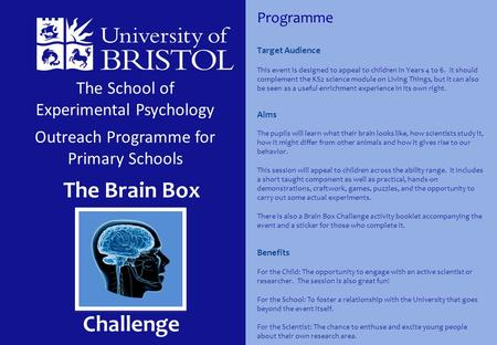 The School of Experimental Psychology Outreach Programme for Primary Schools The Brain Box Challenge Target Audience This event is designed to appeal to.