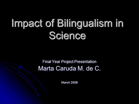 Impact of Bilingualism in Science Final Year Project Presentation Marta Caruda M. de C. March 2008.