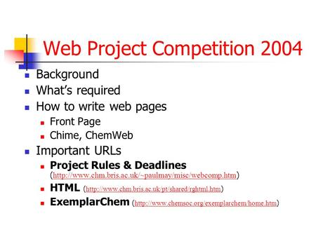 Web Project Competition 2004 Background Whats required How to write web pages Front Page Chime, ChemWeb Important URLs Project Rules & Deadlines (