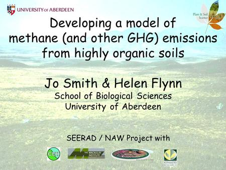 Developing a model of methane (and other GHG) emissions from highly organic soils Jo Smith & Helen Flynn School of Biological Sciences University of Aberdeen.