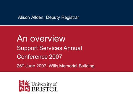 Alison Allden, Deputy Registrar An overview Support Services Annual Conference 2007 26 th June 2007, Wills Memorial Building.